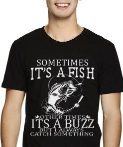 Original Sometimes Its A Fish Other Times Its A Buzz But I Always Catch Something Shirt 2 1 247x296 - Original Sometimes Its A Fish Other Times Its A Buzz But I Always Catch Something Shirt