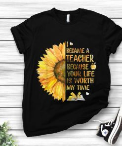 Awesome I Became A Teacher Because Your Life is Worth My Time Sunflower shirt 1 1 247x296 - Awesome I Became A Teacher Because Your Life is Worth My Time Sunflower shirt