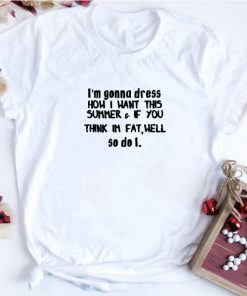 Awesome I m gonna dress how i want this summer if you think im fat well shirt 1 1 247x296 - Awesome I'm gonna dress how i want this summer & if you think im fat well shirt