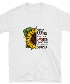 Funny Sunflower stop asking why i m a bitch i don t ask why you re so stupid shirt 1 1 247x296 - Funny Sunflower stop asking why i'm a bitch i don't ask why you're so stupid shirt