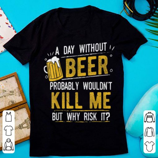Hot A Day With Out Beer Wont Kill Me Beer Lovers shirt 1 1 510x510 - Hot A Day With Out Beer Wont Kill Me Beer Lovers shirt