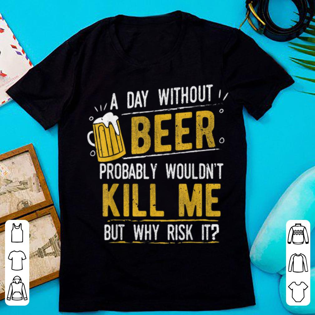 Hot A Day With Out Beer Wont Kill Me Beer Lovers shirt