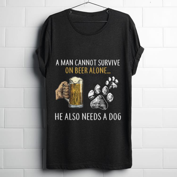 Hot A Man Cannot Survive On Beer Alone He Also Needs A Dog shirt