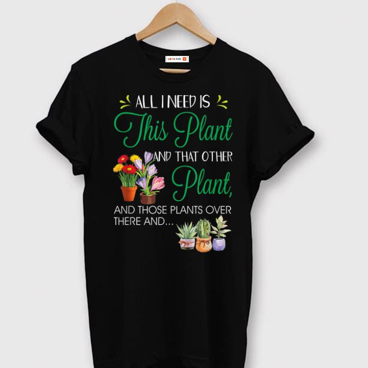 Hot All I Need Is This Plant Gardening Garden shirt