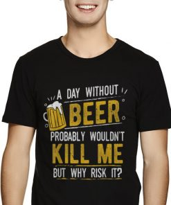 Nice A Day With Out Beer Wont Kill Me Beer Lovers shirt 2 1 247x296 - Nice A Day With Out Beer Wont Kill Me Beer Lovers shirt