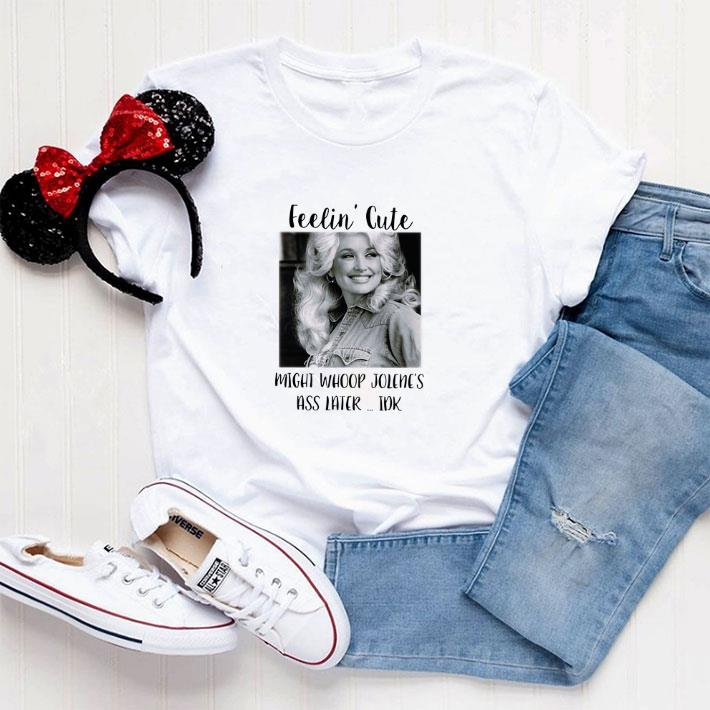 Official Dolly Parton feelin' cute might whoop Jolene's ass later idk shirt