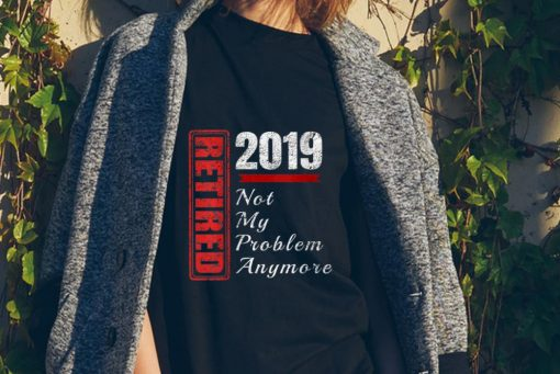 Official Retired 2019 Not My Problem Anymore shirt 2 1 510x341 - Official Retired 2019 Not My Problem Anymore shirt
