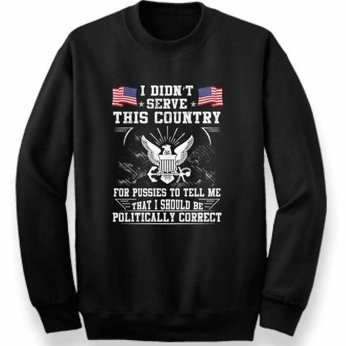 Official U.S. Navy I Didn't Serve This Country For Pussies To Tell Me That I Should Be Politically shirt