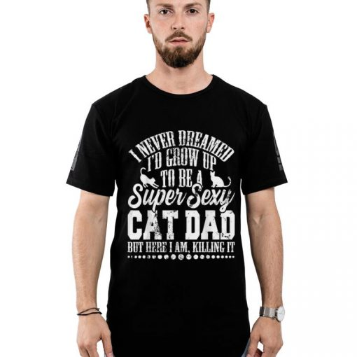Original I Never Dreamed I d Grow Up To Be A Sexy Cat Dad But Here I Am Killing It shirt 2 1 510x510 - Original I Never Dreamed I'd Grow Up To Be A Sexy Cat Dad But Here I Am, Killing It shirt