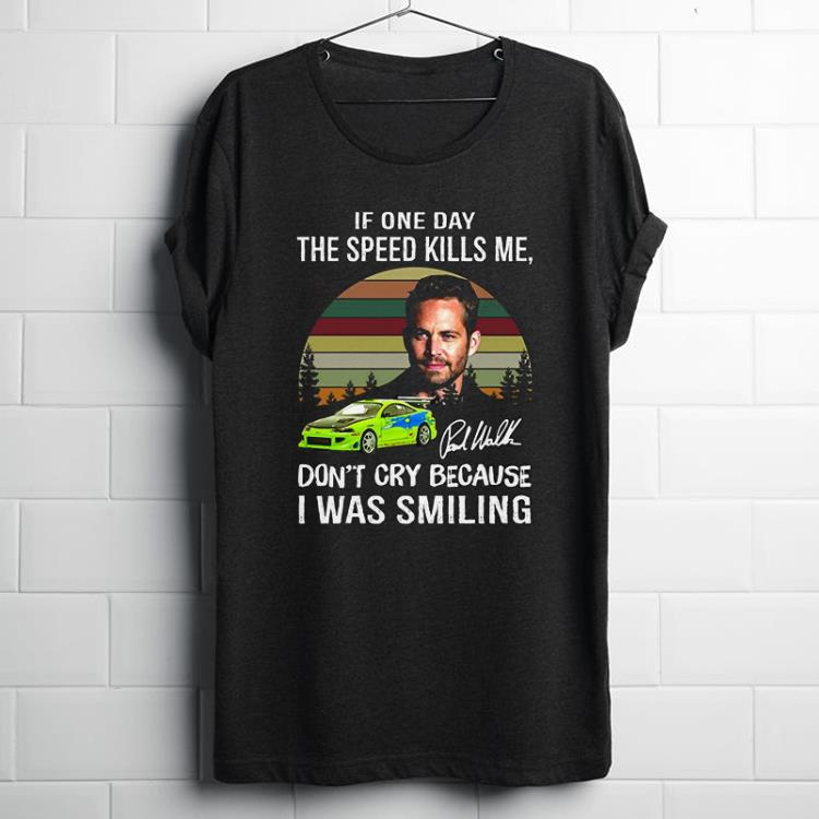Premium Paul Walker If One Day The Speed Kills Me Fast And Furious shirt