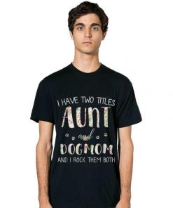 Awesome I Have Two Titles Aunt And Dog Mom And I Rock them Both Floral shirt 2 1 247x296 - Awesome I Have Two Titles Aunt And Dog Mom And I Rock them Both Floral shirt
