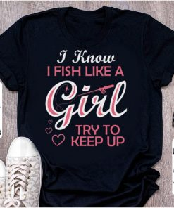 Best price I Know i Fish Like A Girl Try To Keep up shirt 1 1 247x296 - Best price I Know i Fish Like A Girl Try To Keep up shirt