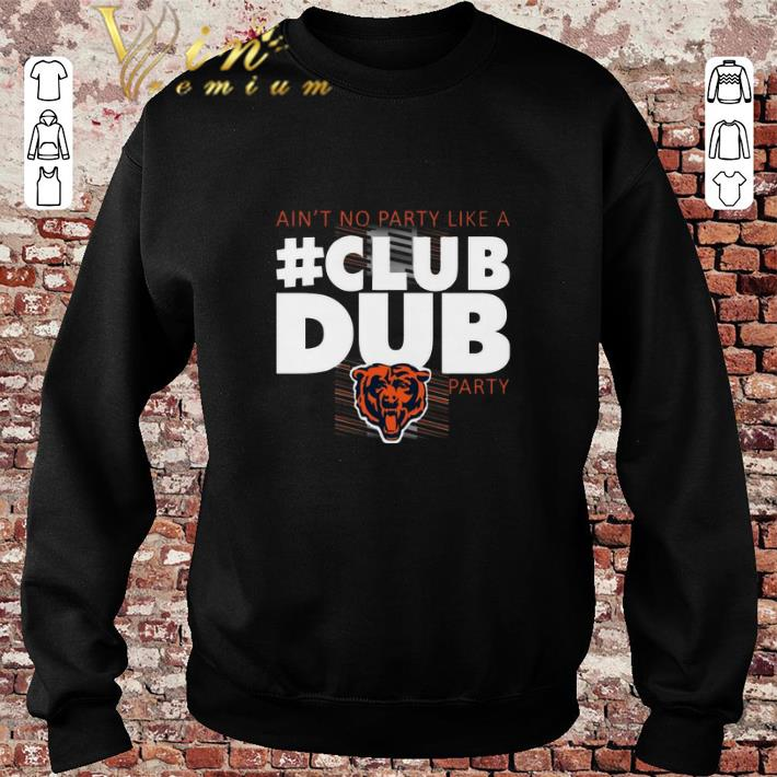 Funny Chicago Bears Ain't No Party Like A Club Dub Party shirt