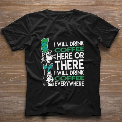 Official Dr Seuss i will drink coffee here or there everywhere shirt 1 1 510x510 - Official Dr. Seuss i will drink coffee here or there everywhere shirt