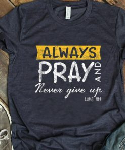 Pretty Always Pray And Never Give Up Luke 181 shirt 1 1 247x296 - Pretty Always Pray And Never Give Up Luke 181 shirt