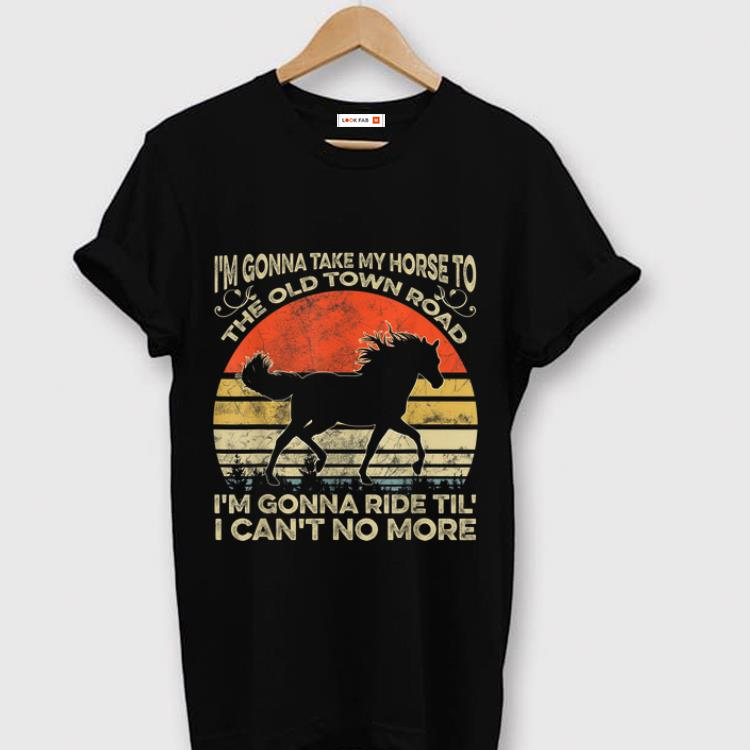 7628870b2eb6d Pretty I'm Gonna Take My Horse To The Old Town Road I'm Gonna Ride Til I  Can't No More Vintage shirt