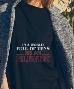 Top In A World Full Of Tens Be An Eleven Stranger Things shirt 2 1 247x296 - Top In A World Full Of Tens Be An Eleven Stranger Things shirt