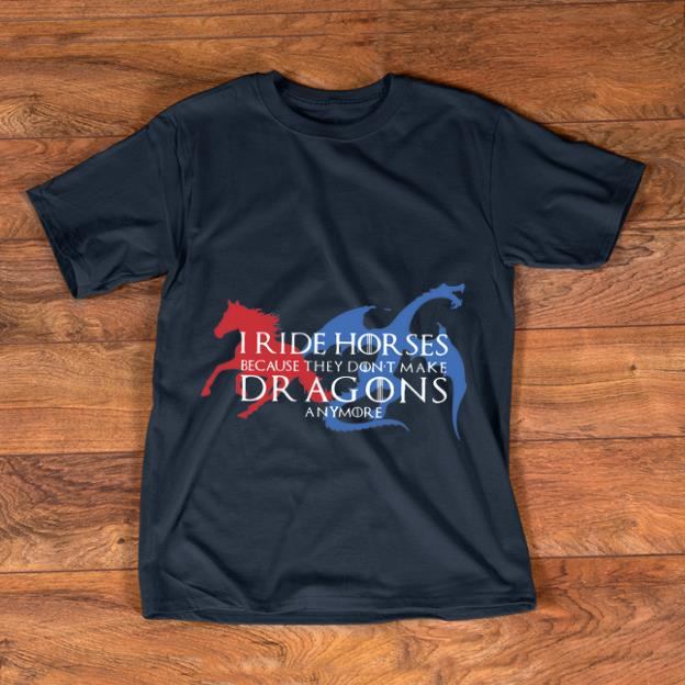 Awesome Game Of Thrones I Ride Horses Because They Don't Make Dragons Anymore shirt