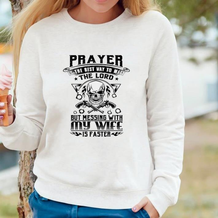 Awesome Prayer is the best way to meet the lord but messing with my wife shirt