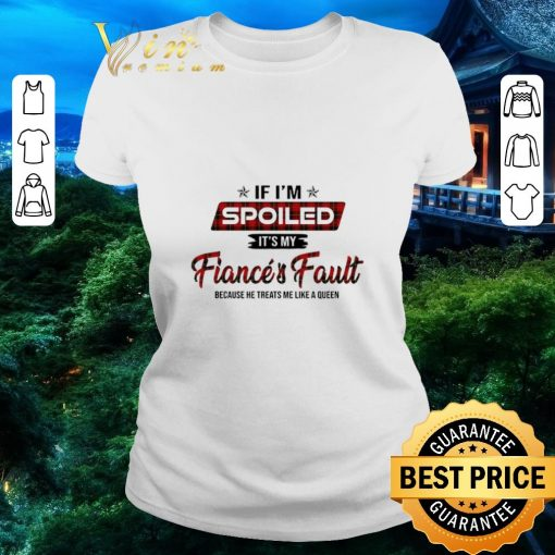 Funny If i m spoiled it s my fiance s fault because he treats me like shirt 2 1 510x510 - Funny If i'm spoiled it's my fiance's fault because he treats me like shirt
