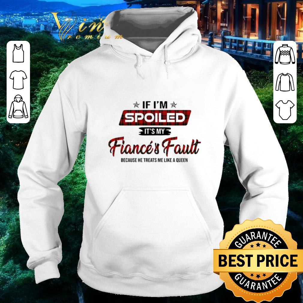 Funny If i'm spoiled it's my fiance's fault because he treats me like shirt