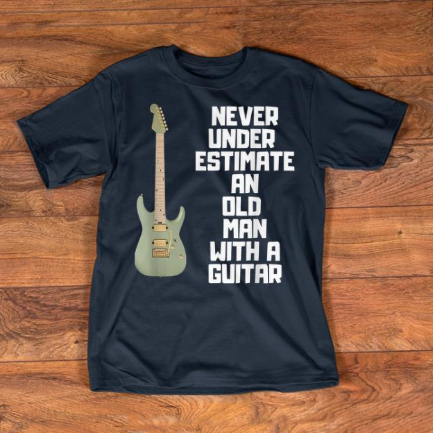 Nice Never Underestimate An Old Man With A Guitar shirts