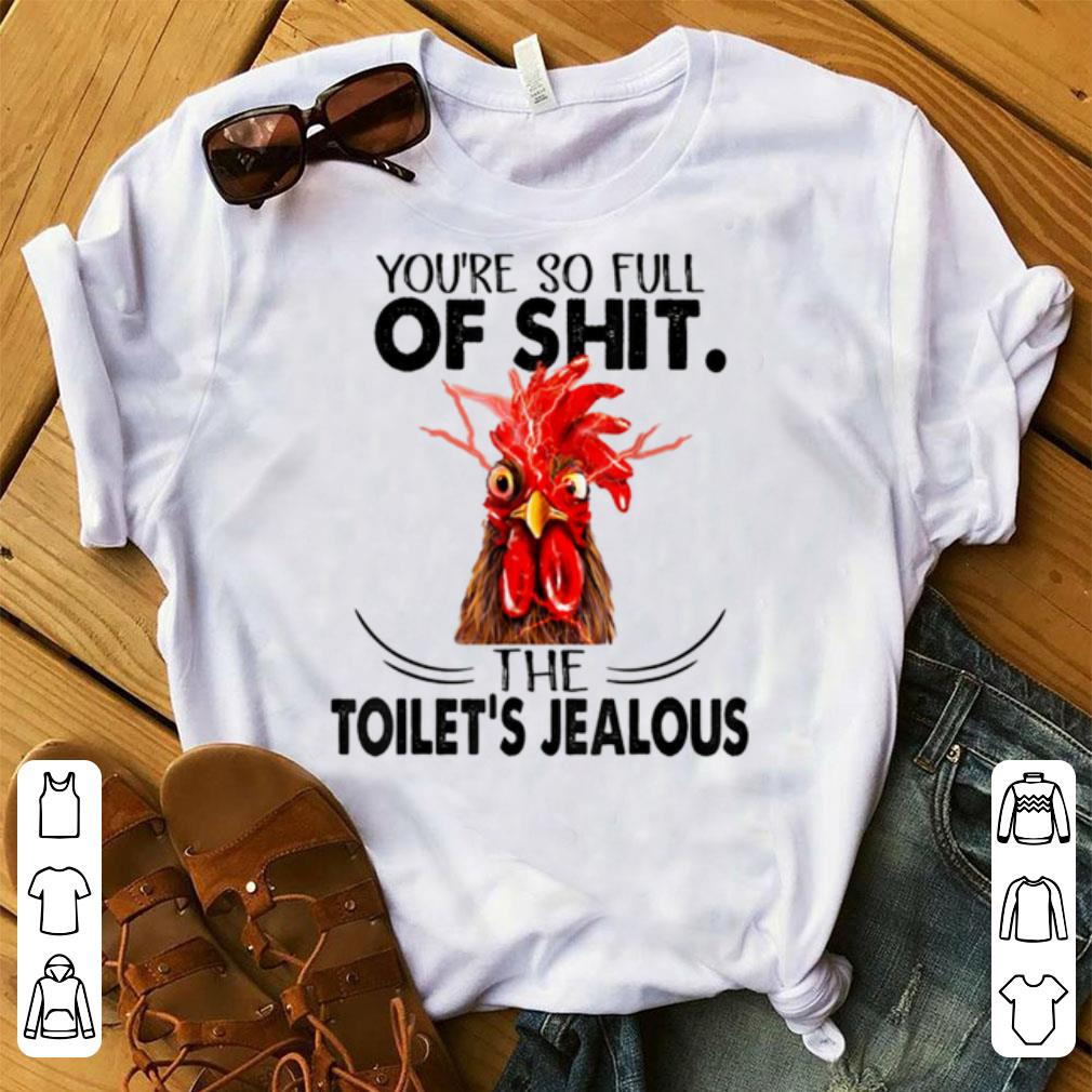 Nice You're So Full Of Shit The Toilet's Jealous Chicken shirt