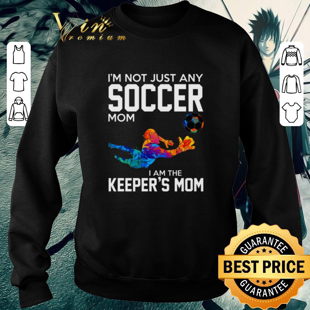 Original I'm not just any soccer mom i am the keeper's mom shirt