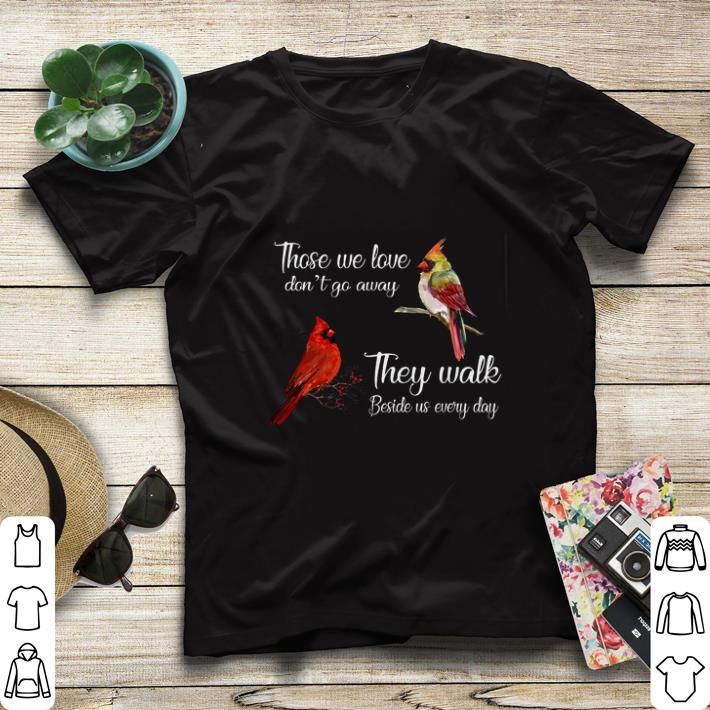 Funny Birds those we love don't go away they walk beside us every day shirt