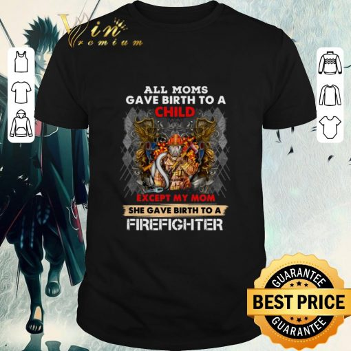 Official All moms gave birth to a child except my mom firefighter shirt 1 1 510x510 - Official All moms gave birth to a child except my mom firefighter shirt