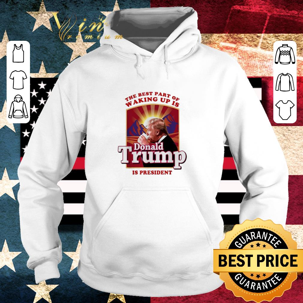 Official The best part of waking up is Donald Trump is president shirt
