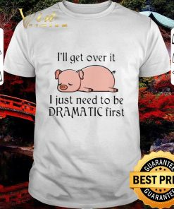 Pretty Pig i ll get over it i just need to be dramatic first shirt 1 1 247x296 - Pretty Pig i'll get over it i just need to be dramatic first shirt