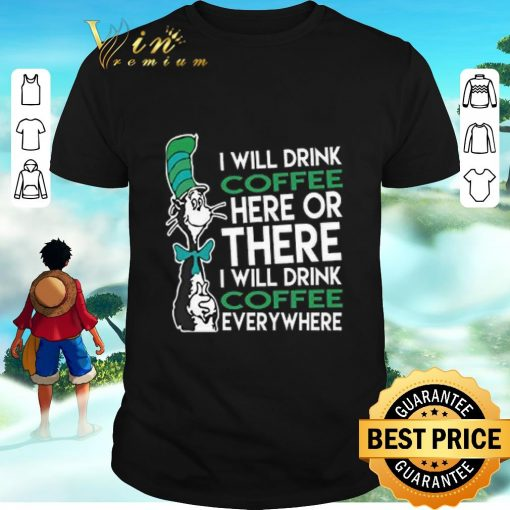 Awesome Dr Seuss i will drink coffee here or there everywhere shirt 1 1 510x510 - Awesome Dr. Seuss i will drink coffee here or there everywhere shirt