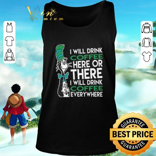 Awesome Dr Seuss i will drink coffee here or there everywhere shirt 2 1 510x510 - Awesome Dr. Seuss i will drink coffee here or there everywhere shirt