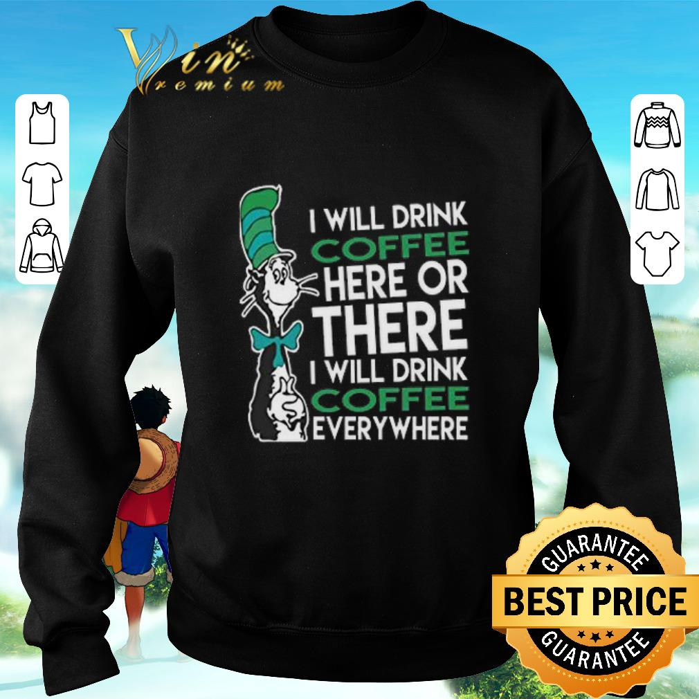 Awesome Dr. Seuss i will drink coffee here or there everywhere shirt
