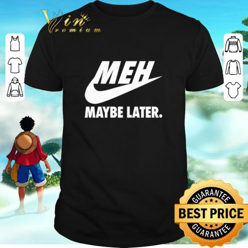 Awesome Nike Meh Maybe later just do it shirt 1 1 510x510 - Awesome Nike Meh Maybe later just do it shirt