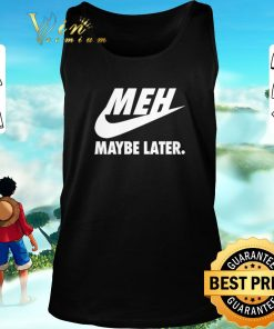 Awesome Nike Meh Maybe later just do it shirt 2 1 247x296 - Awesome Nike Meh Maybe later just do it shirt
