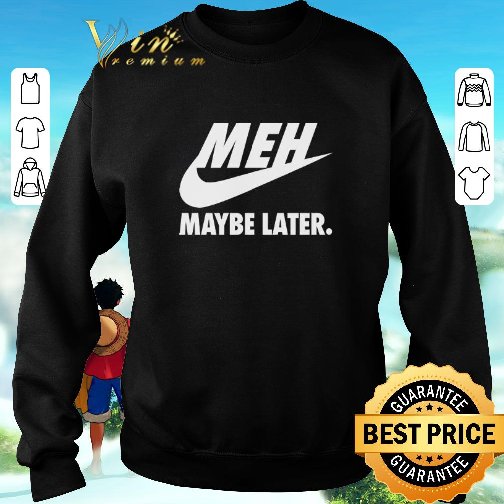 Awesome Nike Meh Maybe later just do it shirt
