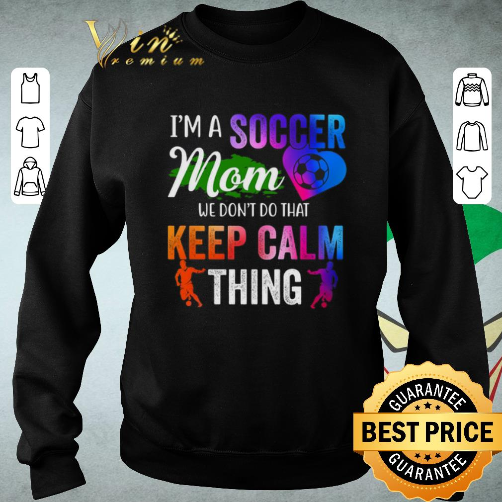 Official I'm a soccer mom we don't do that keep calm thing shirt