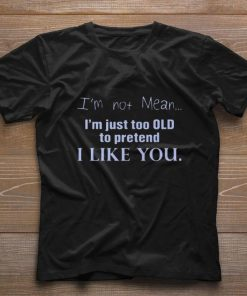 I m not mean i m just too old to pretend i like you shirt 1 1 247x296 - I'm not mean i'm just too old to pretend i like you shirt