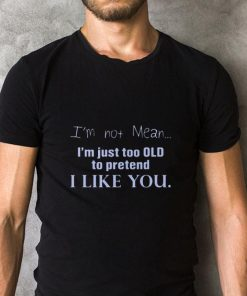 I m not mean i m just too old to pretend i like you shirt 2 1 247x296 - I'm not mean i'm just too old to pretend i like you shirt