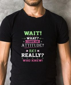 Official Wait what i have an attitude no really who knew shirt 2 1 247x296 - Official Wait what i have an attitude no really who knew shirt
