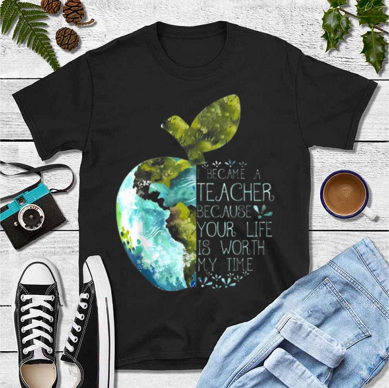 Pretty I Became A Teacher Because Your Life Is Worth My Time Apple World shirt