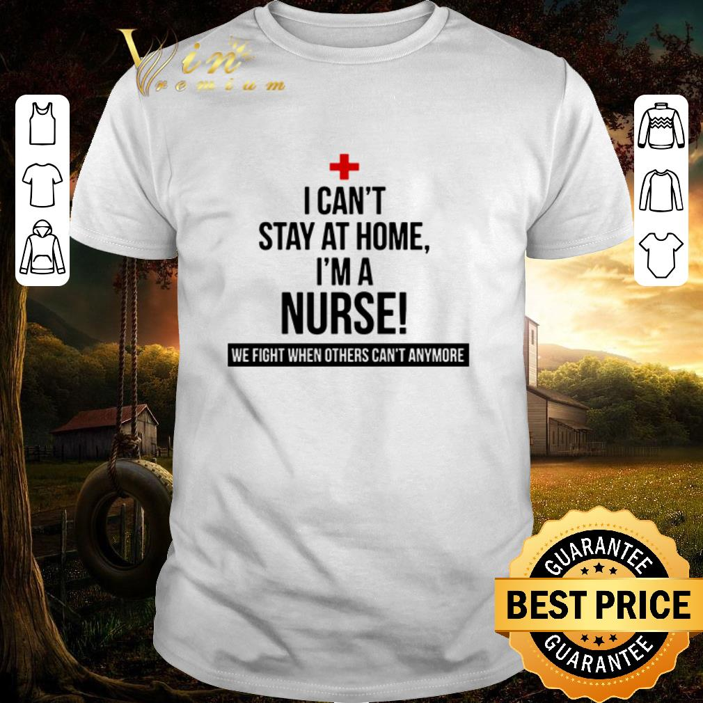 Awesome I can t stay at home i m a nurse we fight when others can t anymore shirt 1 1 - Awesome I can't stay at home i'm a nurse we fight when others can't anymore shirt