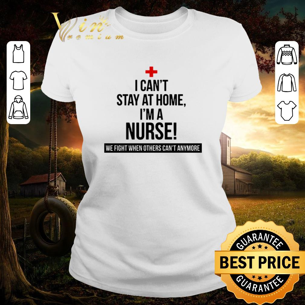 Awesome I can t stay at home i m a nurse we fight when others can t anymore shirt 2 1 - Awesome I can't stay at home i'm a nurse we fight when others can't anymore shirt