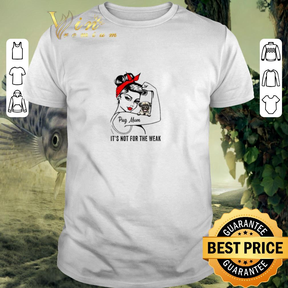 Awesome Strong girl pug mom it s not for the weak shirt 1 1 - Awesome Strong girl pug mom it's not for the weak shirt