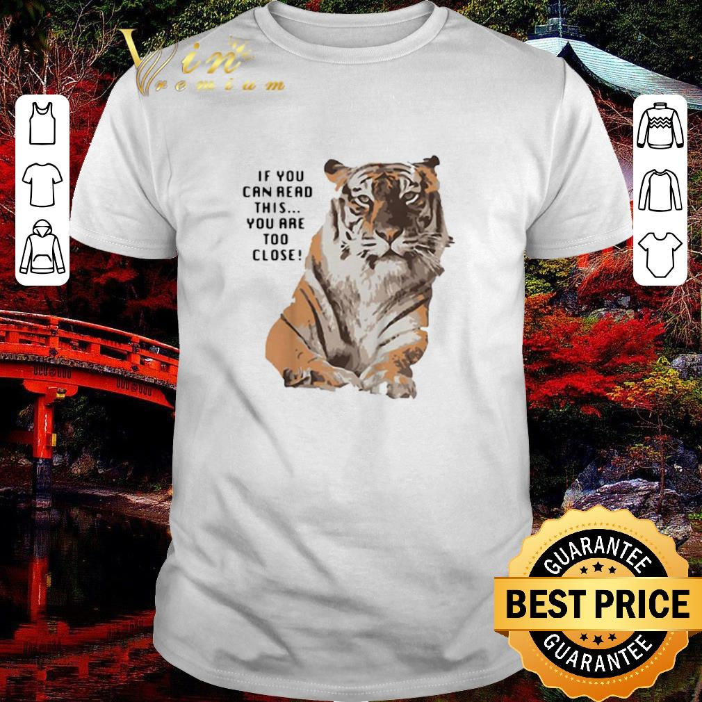 Funny Tiger if you can read this you are too close big cat shirt 1 1 - Funny Tiger if you can read this you are too close big cat shirt