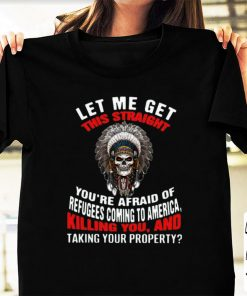 Pretty Let Me Get This Straight You re Afraid Of Refugees Coming To America Killing You And Taking Your Property shirt 1 1 247x296 - Pretty Let Me Get This Straight You're Afraid Of Refugees Coming To America Killing You And Taking Your Property shirt