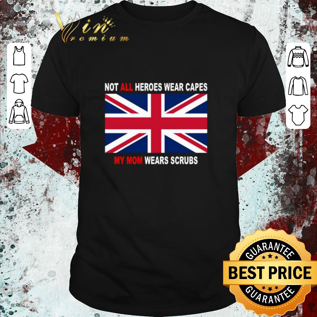 Funny United Kingdom flag Not all heroes wear capes my Mom wears scrubs shirt 1 2 - Funny United Kingdom flag Not all heroes wear capes my Mom wears scrubs shirt