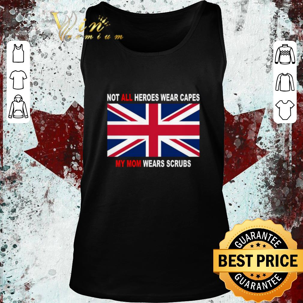 Funny United Kingdom flag Not all heroes wear capes my Mom wears scrubs shirt 2 2 - Funny United Kingdom flag Not all heroes wear capes my Mom wears scrubs shirt